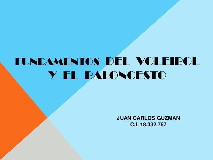 FUNDAMENTOS  DEL  VOLEIBOL  <br />Y  EL  BALONCESTO<br />JUAN CARLOS GUZMAN<br />C.I. 18.332.767<br />