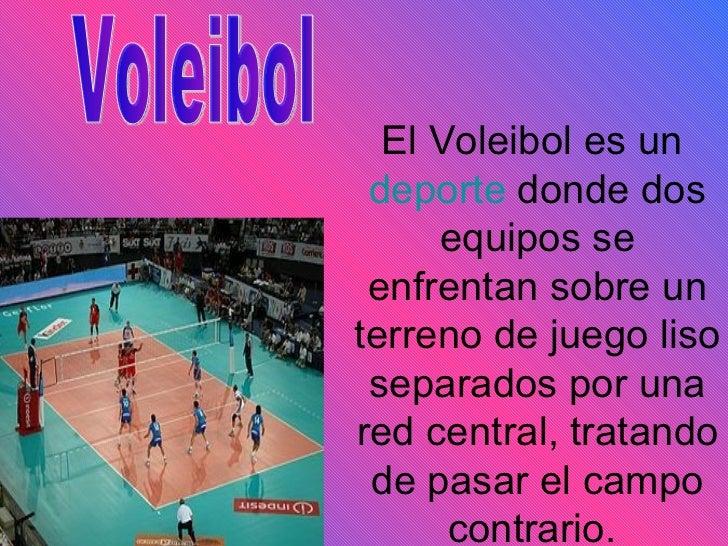 El Voleibol es un  deporte  donde dos equipos se enfrentan sobre un terreno de juego liso separados por una red central, t...