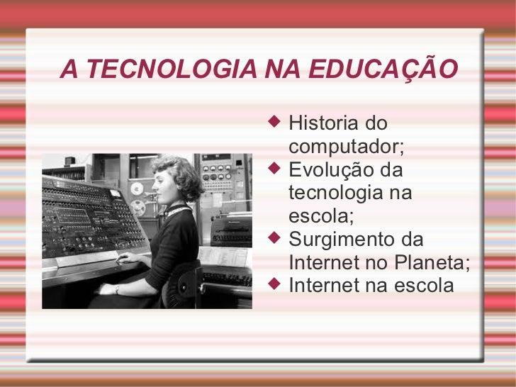 A TECNOLOGIA NA EDUCAÇÃO <ul><li>Historia do computador; </li></ul><ul><li>Evolução da tecnologia na escola; </li></ul><ul...