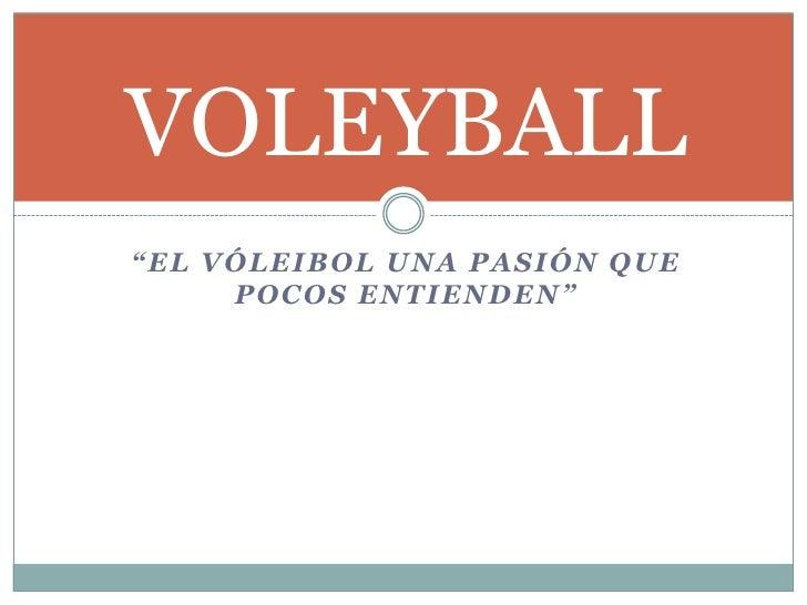 """""""El vóleibol una pasión que pocos entienden""""<br />VOLEYBALL<br />"""