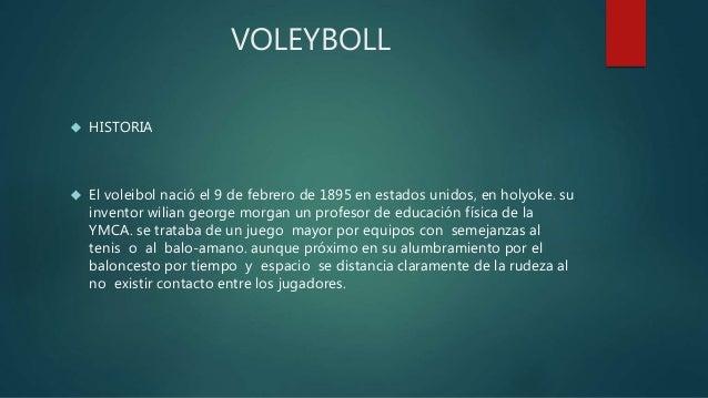 VOLEYBOLL   HISTORIA   El voleibol nació el 9 de febrero de 1895 en estados unidos, en holyoke. su  inventor wilian geor...