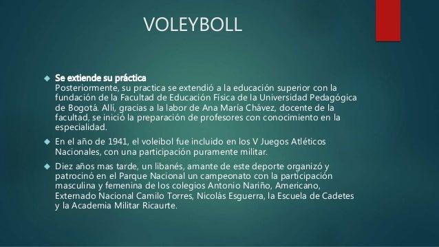 VOLEYBOLL   Se extiende su práctica  Posteriormente, su practica se extendió a la educación superior con la  fundación de...