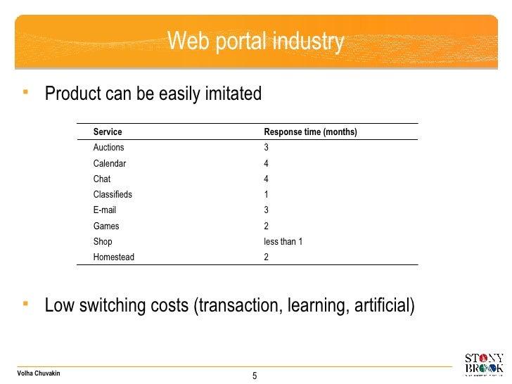 Web portal industry <ul><li>Product can be easily imitated </li></ul><ul><li>Low switching costs (transaction, learning, a...