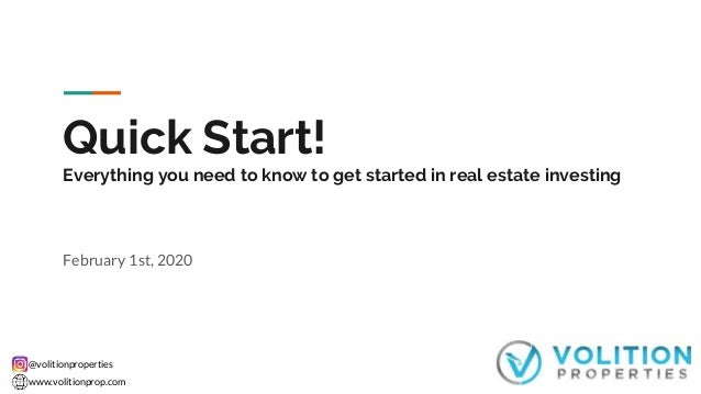 @volitionproperties www.volitionprop.com Quick Start! Everything you need to know to get started in real estate investing ...
