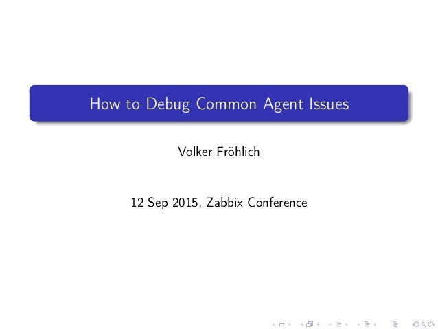 How to Debug Common Agent Issues Volker Fröhlich 12 Sep 2015, Zabbix Conference