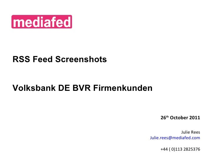 RSS Feed Screenshots Volksbank DE BVR Firmenkunden 26 th  October 2011 Julie Rees [email_address] +44 ( 0)113 2825376