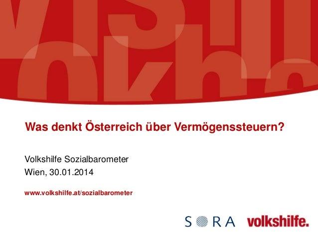 Was denkt Österreich über Vermögenssteuern? Volkshilfe Sozialbarometer Wien, 30.01.2014 www.volkshilfe.at/sozialbarometer