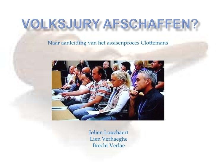 Volksjury afschaffen? Naar aanleiding van het assisenproces Clottemans JolienLouchaert Lien Verhaeghe Brecht Verlae