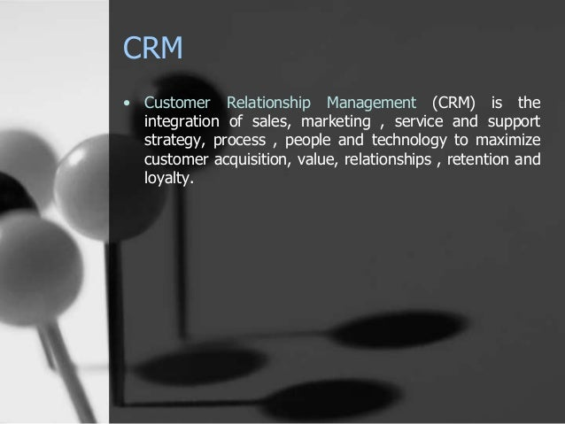 CRM  • Customer Relationship Management (CRM) is the  integration of sales, marketing , service and support  strategy, pro...