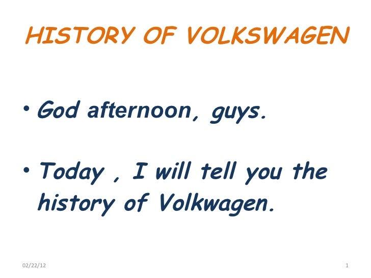 HISTORY OF VOLKSWAGEN  <ul><li>God  afternoon , guys. </li></ul><ul><li>Today , I will tell you the history of Volkwagen. ...
