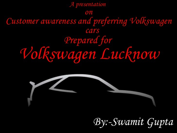 A presentation  on Customer awareness and preferring Volkswagen cars Prepared for  Volkswagen Lucknow By:-Swamit Gupta