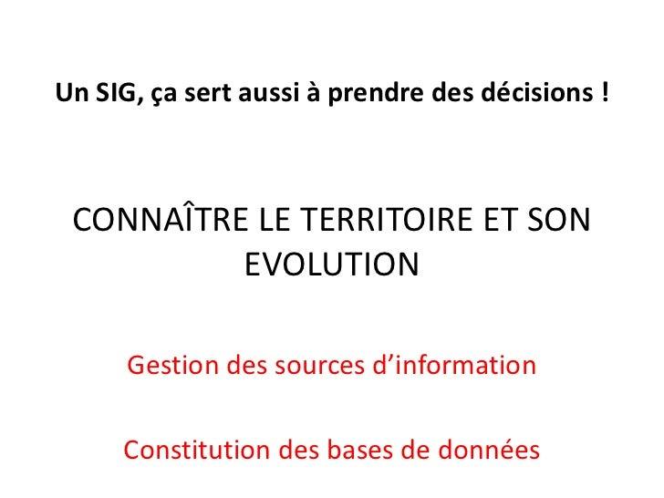 Un SIG, ça sert aussi à prendre des décisions !<br />CONNAÎTRE LE TERRITOIRE ET SON EVOLUTION<br />Gestion des sources d'i...