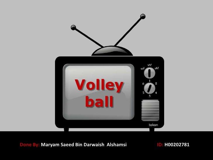 Volley ball<br />Done By: Maryam Saeed Bin DarwaishAlshamsiID: H00202781<br />