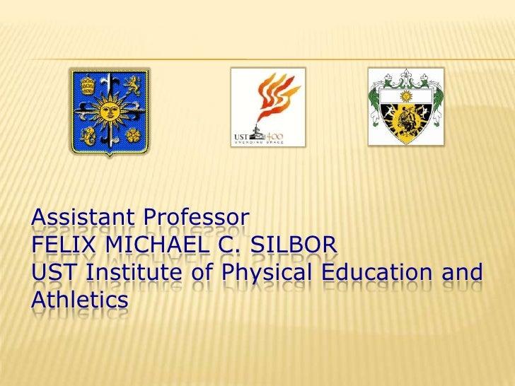 Assistant ProfessorFELIX MICHAEL C. SILBORUST Institute of Physical Education andAthletics