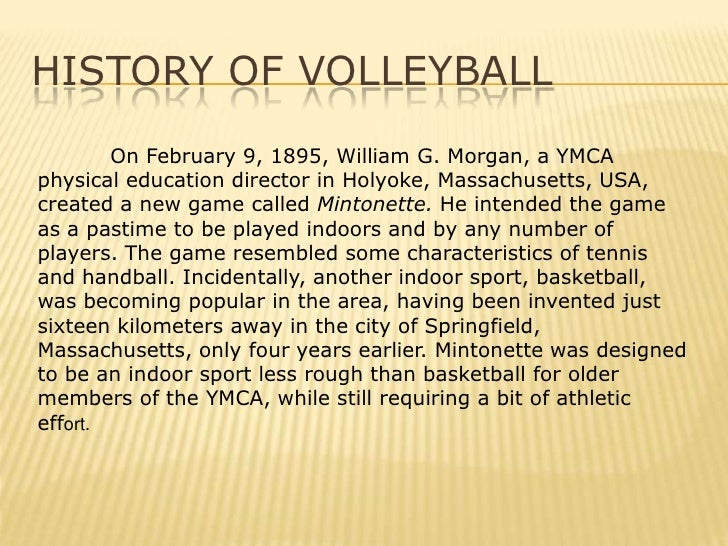 the history of indoor volleyball Beach volleyball is played on a court that is a little smaller than an indoor court and measures 16 x 8 meters and is divided into two equal halves by a net two sidelines and two end lines define the playing court.