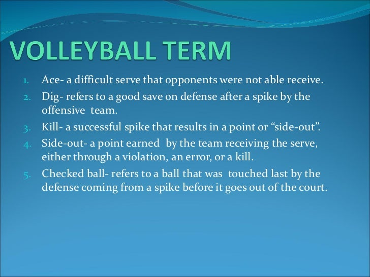 <ul><li>Ace- a difficult serve that opponents were not able receive. </li></ul><ul><li>Dig- refers to a good save on defen...