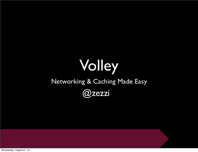 Volley Networking & Caching Made Easy @zezzi Wednesday, August 21, 13