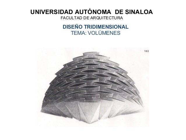 UNIVERSIDAD AUTÓNOMA DE SINALOA       FACULTAD DE ARQUITECTURA        DISEÑO TRIDIMENSIONAL           TEMA: VOLÚMENES