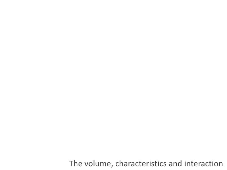 The volume, characteristics and interaction