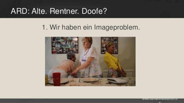 ARD: Alte. Rentner. Doofe? 1. Wir haben ein Imageproblem.  www.danielbroeckerhoff.d