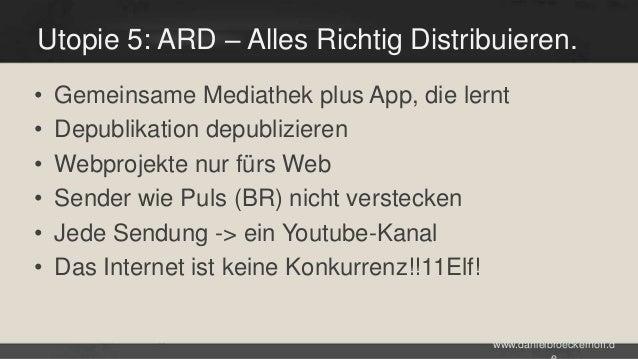 Utopie 5: ARD – Alles Richtig Distribuieren. • • • • • •  Gemeinsame Mediathek plus App, die lernt Depublikation depublizi...