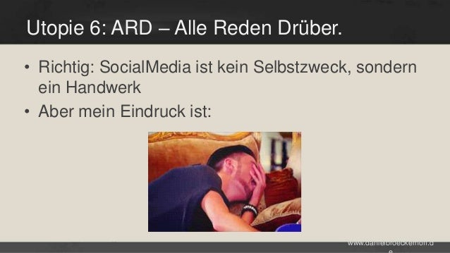 Utopie 6: ARD – Alle Reden Drüber. • Richtig: SocialMedia ist kein Selbstzweck, sondern ein Handwerk • Aber mein Eindruck ...