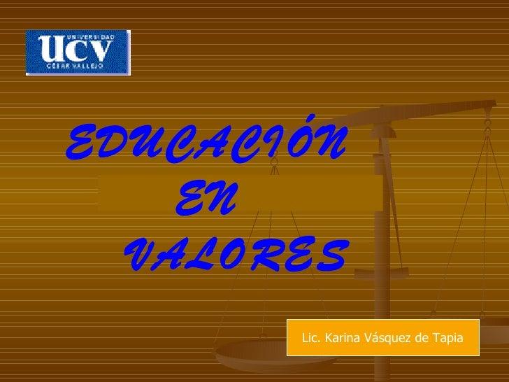 EDUCACIÓN  EN  VALORES Lic. Karina Vásquez de Tapia