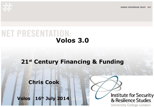 Volos 3.0 21st Century Financing & Funding Chris Cook Volos 16th July 2014