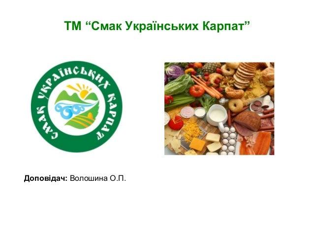 "ТМ ""Смак Українських Карпат"" Доповідач: Волошина О.П."
