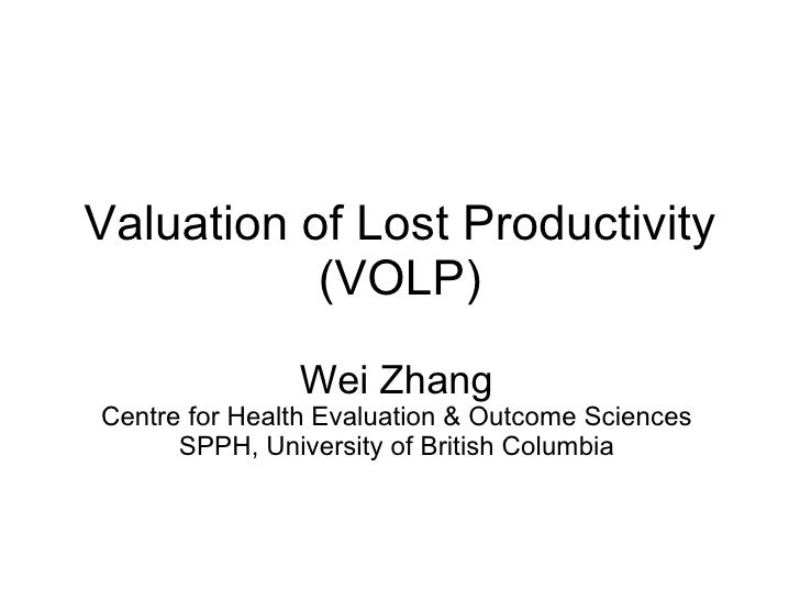 Valuation of Lost Productivity (VOLP) Wei Zhang Centre for Health Evaluation & Outcome Sciences SPPH, University of Britis...