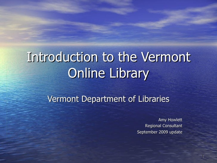 Introduction to the Vermont Online Library Vermont Department of Libraries Amy Howlett Regional Consultant September 2009 ...