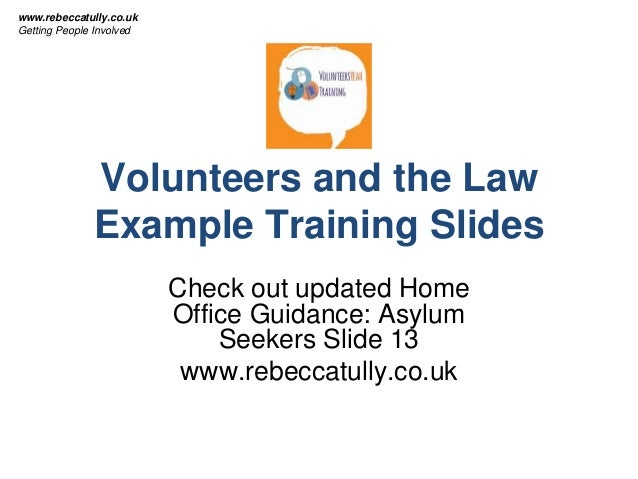 Volunteers and the Law Example Training Slides Check out updated Home Office Guidance: Asylum Seekers Slide 13 www.rebecca...