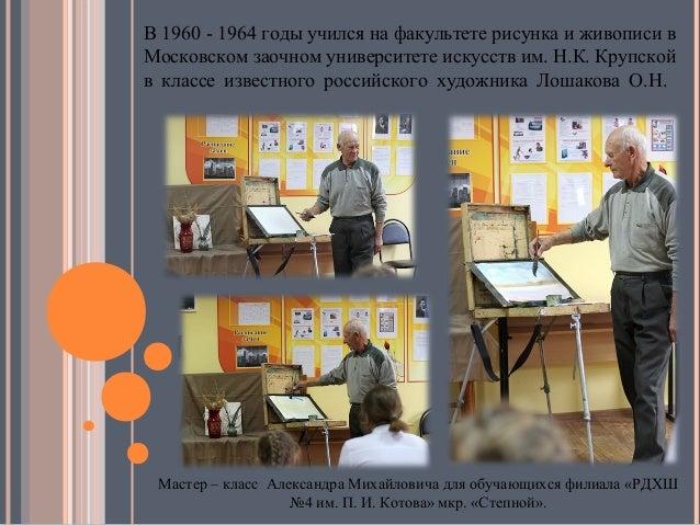 В 1960 - 1964 годы учился на факультете рисунка и живописи в Московском заочном университете искусств им. Н.К. Крупской в ...