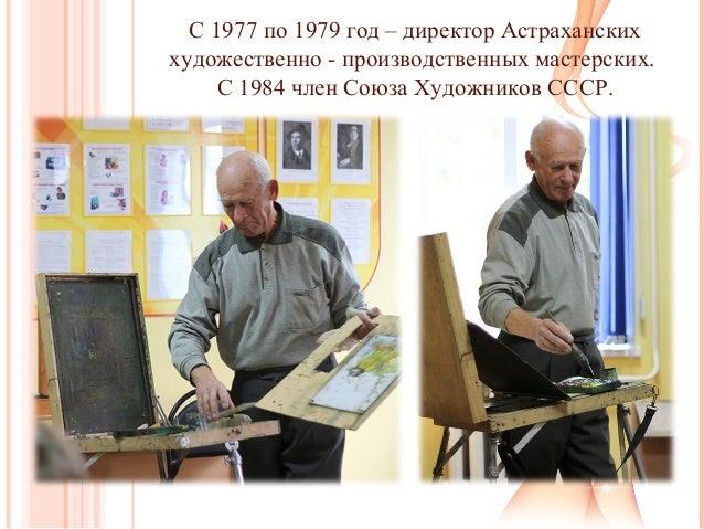 С 1977 по 1979 год – директор Астраханских художественно - производственных мастерских. С 1984 член Союза Художников СССР.