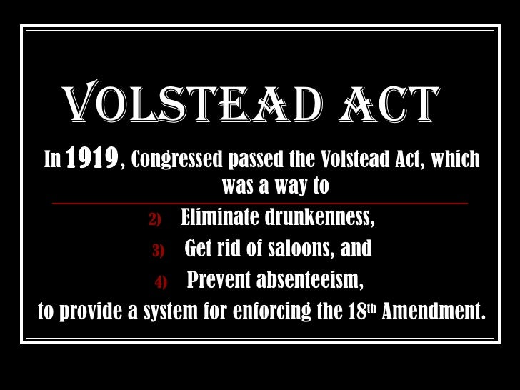 Volstead act  In 1919 , Congressed passed the Volstead Act, which                       was a way to               2) Elim...