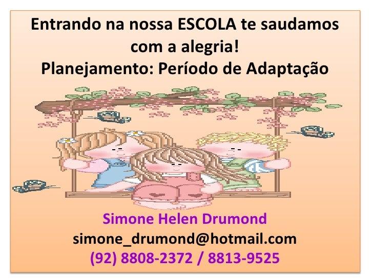 Entrando na nossa ESCOLA te saudamos             com a alegria!  Planejamento: Período de Adaptação             Simone Hel...