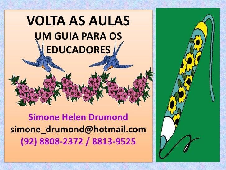 VOLTA AS AULAS     UM GUIA PARA OS      EDUCADORES         Simone Helen Drumond simone_drumond@hotmail.com   (92) 8808-237...