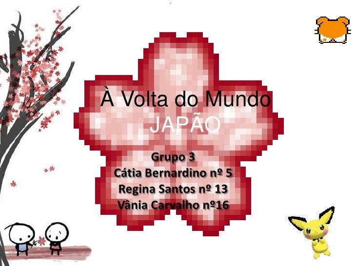 À Volta do MundoJAPÃO<br />Grupo 3<br />Cátia Bernardino nº 5<br />Regina Santos nº 13<br />Vânia Carvalho nº16<br />