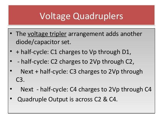 Voltage QuadruplersVoltage Quadruplers • The voltage tripler arrangement adds another diode/capacitor set. • + half-cycle:...