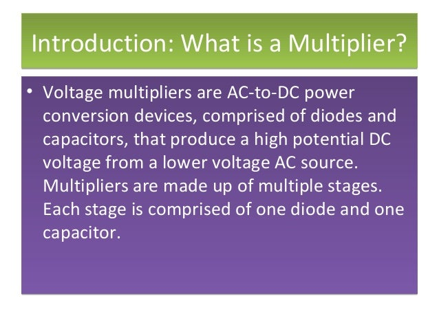 Introduction: What is a Multiplier?Introduction: What is a Multiplier? • Voltage multipliers are AC-to-DC power conversion...