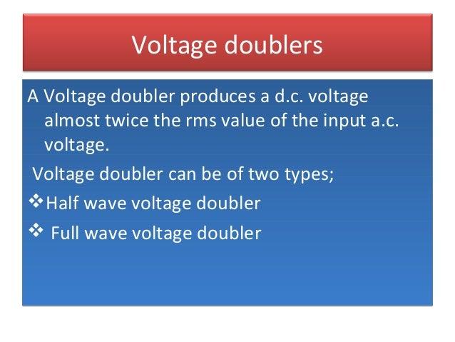 Voltage doublers A Voltage doubler produces a d.c. voltage almost twice the rms value of the input a.c. voltage. Voltage d...