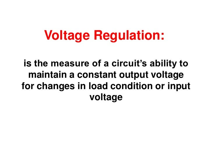 Voltage Regulation: is the measure of a circuit's ability to  maintain a constant output voltagefor changes in load condit...