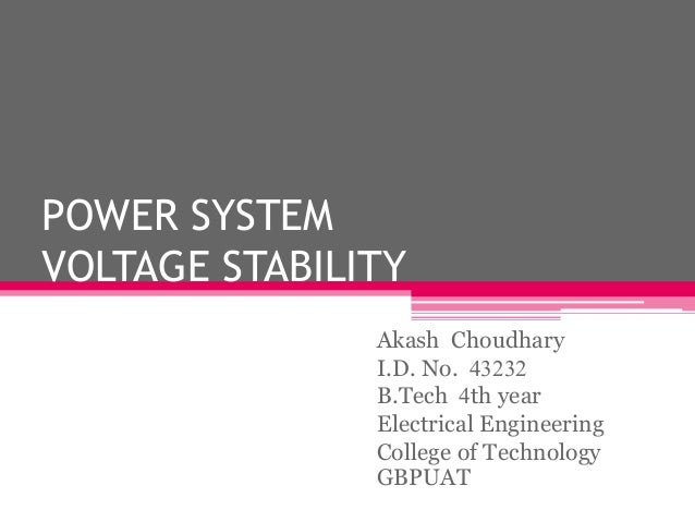 POWER SYSTEM VOLTAGE STABILITY Akash Choudhary I.D. No. 43232 B.Tech 4th year Electrical Engineering College of Technology...