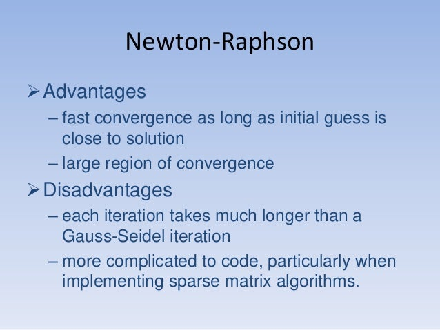 Newton-Raphson Advantages – fast convergence as long as initial guess is close to solution – large region of convergence ...