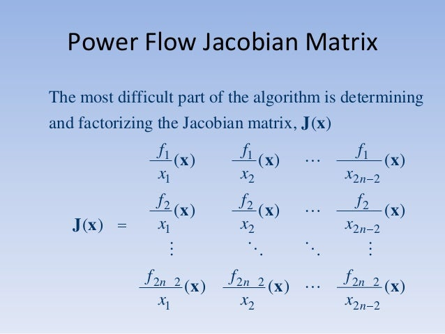 Power Flow Jacobian Matrix The most difficult part of the algorithm is determining and factorizing the Jacobian matrix, J ...