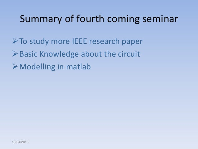 Summary of fourth coming seminar To study more IEEE research paper Basic Knowledge about the circuit Modelling in matla...