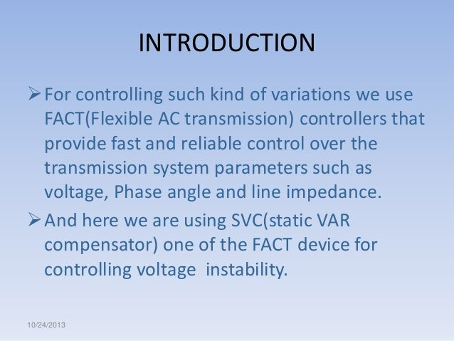 INTRODUCTION For controlling such kind of variations we use FACT(Flexible AC transmission) controllers that provide fast ...