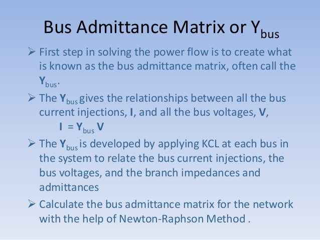 Bus Admittance Matrix or Ybus  First step in solving the power flow is to create what is known as the bus admittance matr...