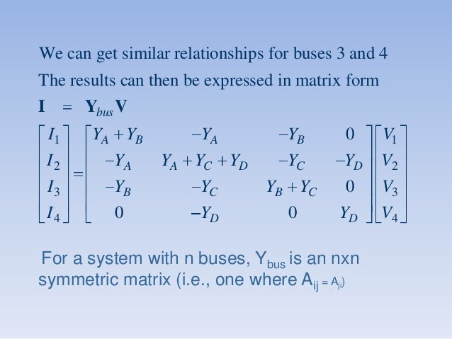 We can get similar relationships for buses 3 and 4 The results can then be expressed in matrix form I  Ybus V I1  YA YB  Y...