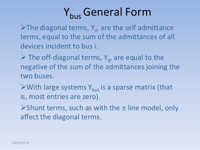 Ybus General Form The diagonal terms, Yii, are the self admittance terms, equal to the sum of the admittances of all devi...